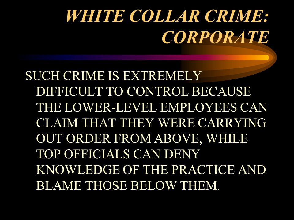 WHITE COLLAR CRIME: CORPORATE SUCH CRIME IS EXTREMELY DIFFICULT TO CONTROL BECAUSE THE LOWER-LEVEL EMPLOYEES CAN CLAIM THAT THEY WERE CARRYING OUT ORDER FROM ABOVE, WHILE TOP OFFICIALS CAN DENY KNOWLEDGE OF THE PRACTICE AND BLAME THOSE BELOW THEM.