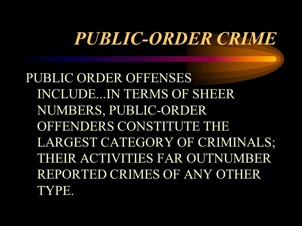 PUBLIC-ORDER CRIME PUBLIC ORDER OFFENSES INCLUDE...IN TERMS OF SHEER NUMBERS, PUBLIC-ORDER OFFENDERS CONSTITUTE THE LARGEST CATEGORY OF CRIMINALS; THEIR ACTIVITIES FAR OUTNUMBER REPORTED CRIMES OF ANY OTHER TYPE.