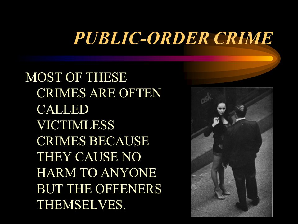 PUBLIC-ORDER CRIME MOST OF THESE CRIMES ARE OFTEN CALLED VICTIMLESS CRIMES BECAUSE THEY CAUSE NO HARM TO ANYONE BUT THE OFFENERS THEMSELVES.