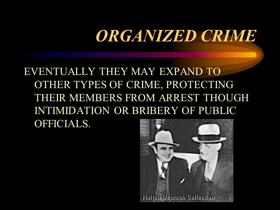 ORGANIZED CRIME EVENTUALLY THEY MAY EXPAND TO OTHER TYPES OF CRIME, PROTECTING THEIR MEMBERS FROM ARREST THOUGH INTIMIDATION OR BRIBERY OF PUBLIC OFFICIALS.