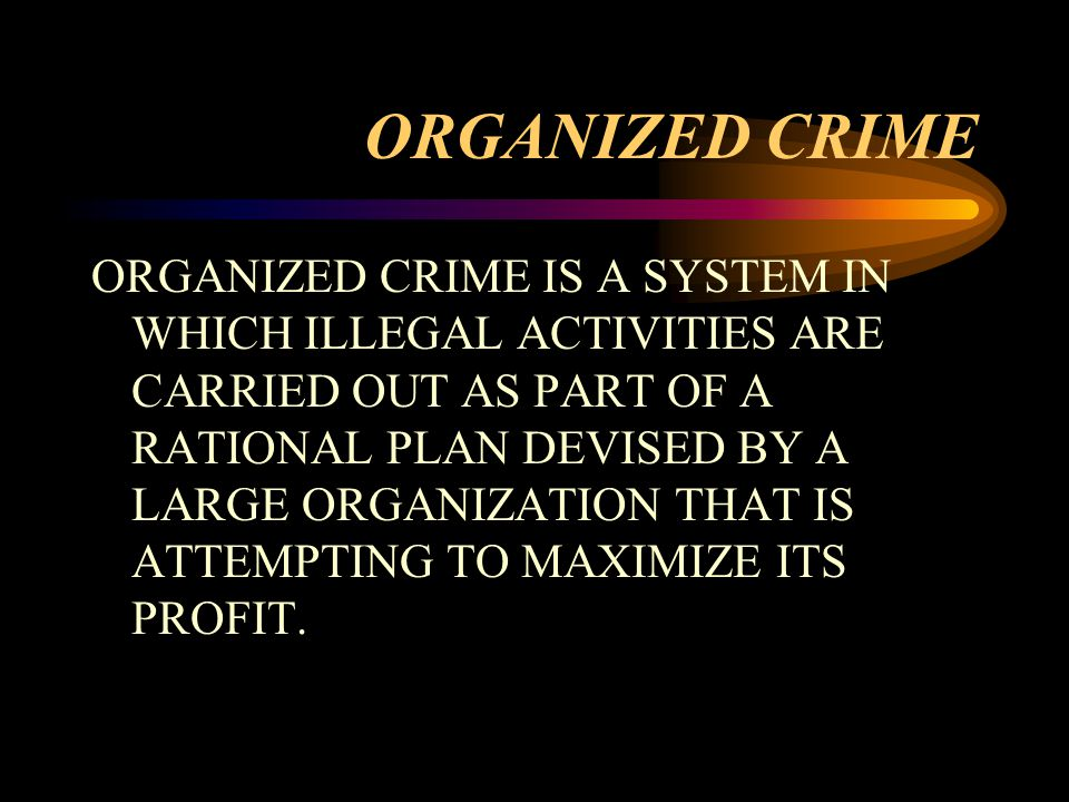 ORGANIZED CRIME ORGANIZED CRIME IS A SYSTEM IN WHICH ILLEGAL ACTIVITIES ARE CARRIED OUT AS PART OF A RATIONAL PLAN DEVISED BY A LARGE ORGANIZATION THAT IS ATTEMPTING TO MAXIMIZE ITS PROFIT.