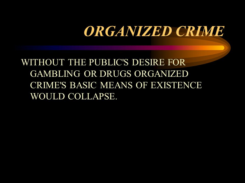 ORGANIZED CRIME WITHOUT THE PUBLIC S DESIRE FOR GAMBLING OR DRUGS ORGANIZED CRIME S BASIC MEANS OF EXISTENCE WOULD COLLAPSE.