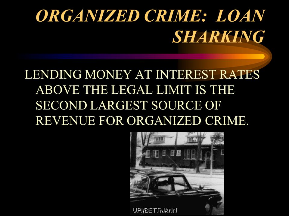 ORGANIZED CRIME: LOAN SHARKING LENDING MONEY AT INTEREST RATES ABOVE THE LEGAL LIMIT IS THE SECOND LARGEST SOURCE OF REVENUE FOR ORGANIZED CRIME.
