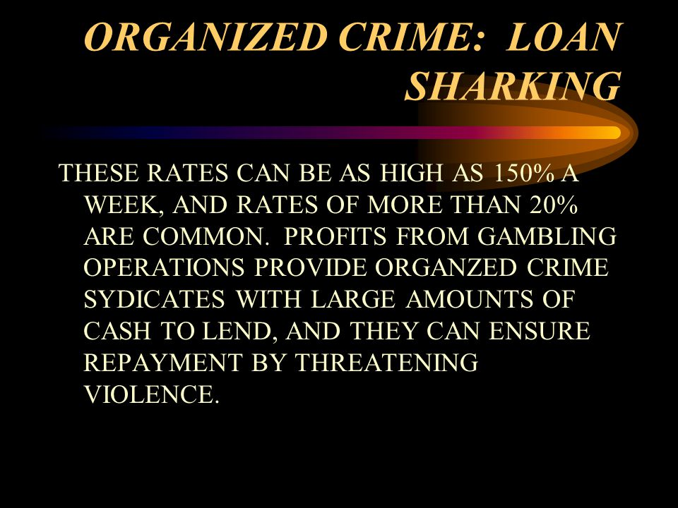 ORGANIZED CRIME: LOAN SHARKING THESE RATES CAN BE AS HIGH AS 150% A WEEK, AND RATES OF MORE THAN 20% ARE COMMON.