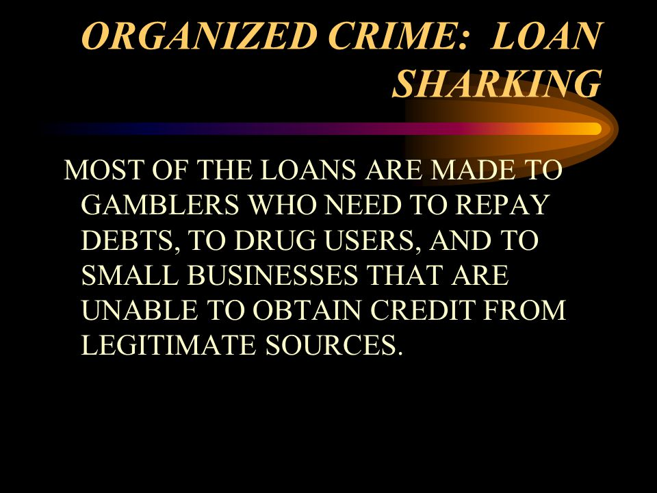 ORGANIZED CRIME: LOAN SHARKING MOST OF THE LOANS ARE MADE TO GAMBLERS WHO NEED TO REPAY DEBTS, TO DRUG USERS, AND TO SMALL BUSINESSES THAT ARE UNABLE TO OBTAIN CREDIT FROM LEGITIMATE SOURCES.