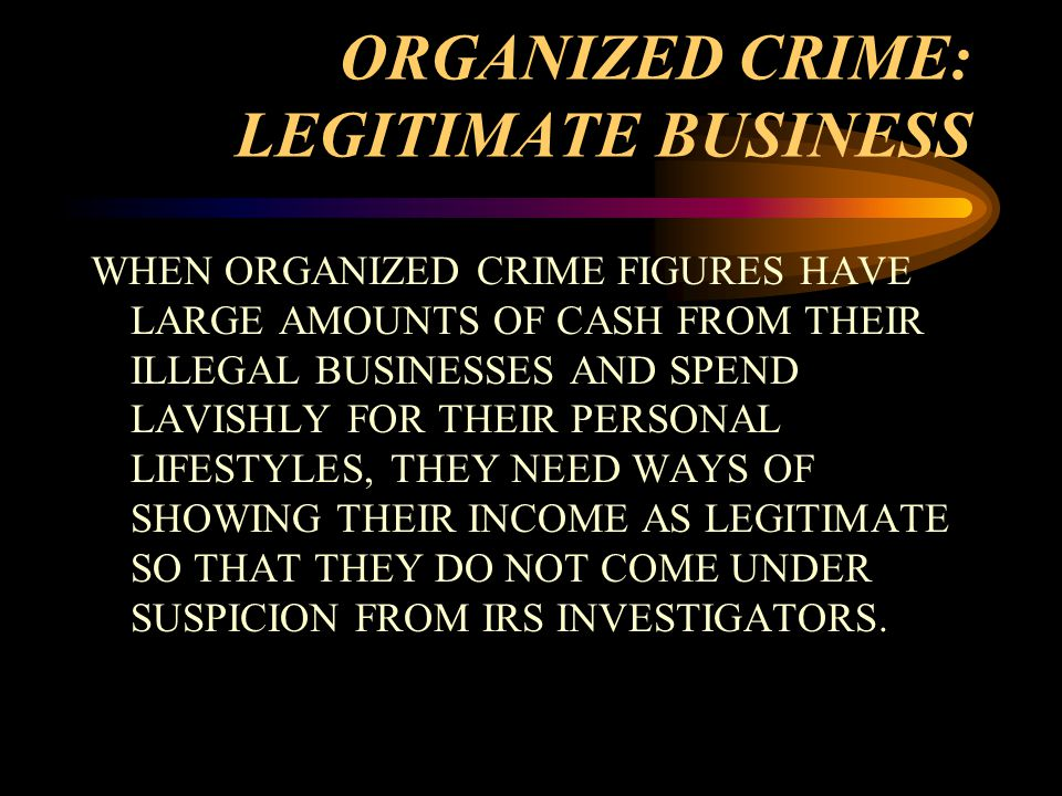 ORGANIZED CRIME: LEGITIMATE BUSINESS WHEN ORGANIZED CRIME FIGURES HAVE LARGE AMOUNTS OF CASH FROM THEIR ILLEGAL BUSINESSES AND SPEND LAVISHLY FOR THEIR PERSONAL LIFESTYLES, THEY NEED WAYS OF SHOWING THEIR INCOME AS LEGITIMATE SO THAT THEY DO NOT COME UNDER SUSPICION FROM IRS INVESTIGATORS.
