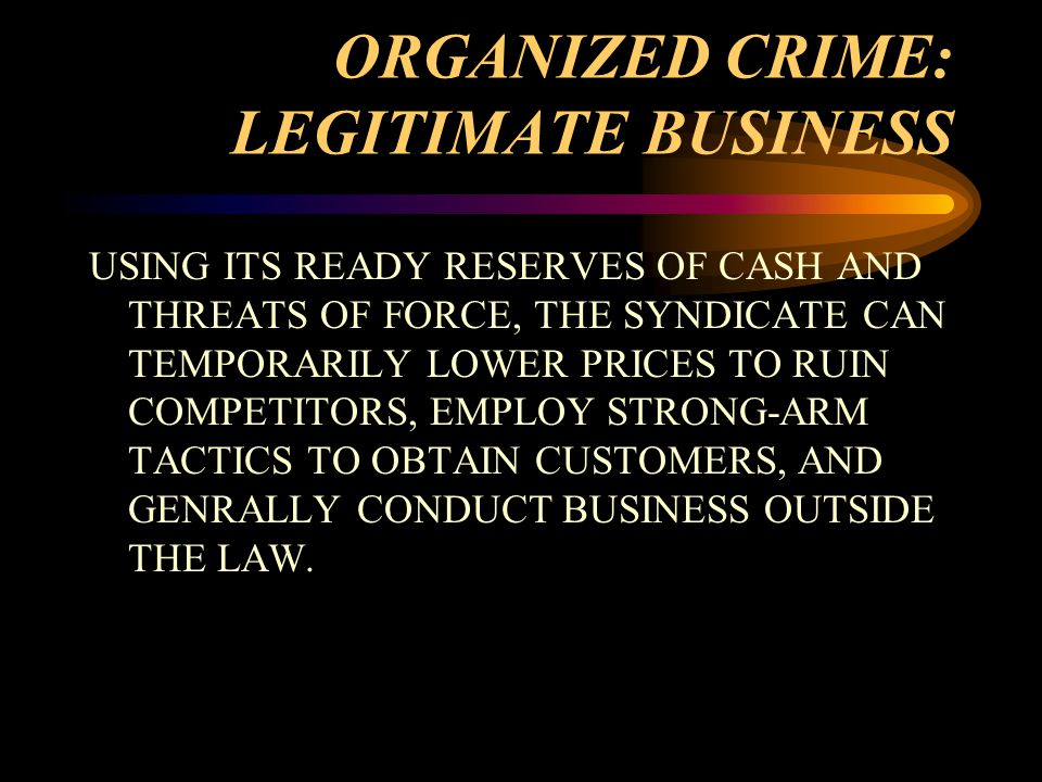 ORGANIZED CRIME: LEGITIMATE BUSINESS USING ITS READY RESERVES OF CASH AND THREATS OF FORCE, THE SYNDICATE CAN TEMPORARILY LOWER PRICES TO RUIN COMPETITORS, EMPLOY STRONG-ARM TACTICS TO OBTAIN CUSTOMERS, AND GENRALLY CONDUCT BUSINESS OUTSIDE THE LAW.