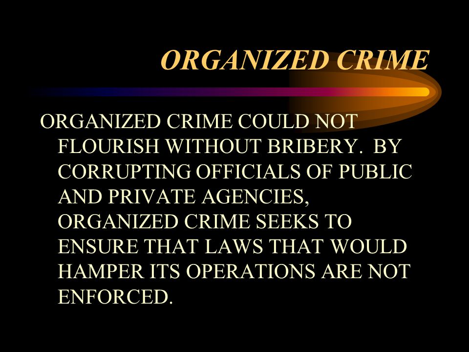 ORGANIZED CRIME ORGANIZED CRIME COULD NOT FLOURISH WITHOUT BRIBERY.