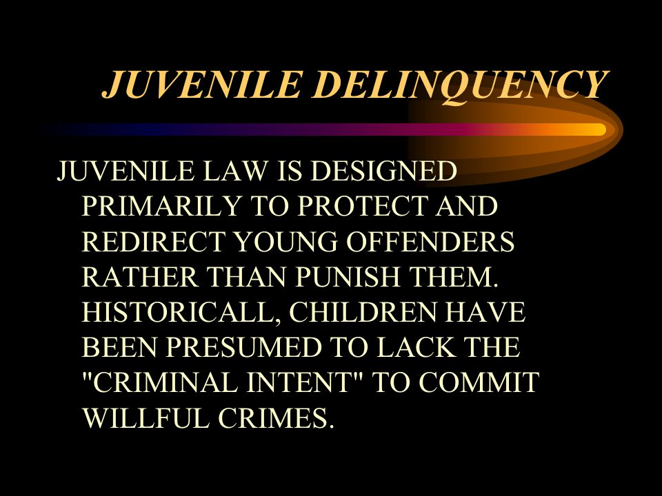 JUVENILE DELINQUENCY JUVENILE LAW IS DESIGNED PRIMARILY TO PROTECT AND REDIRECT YOUNG OFFENDERS RATHER THAN PUNISH THEM.