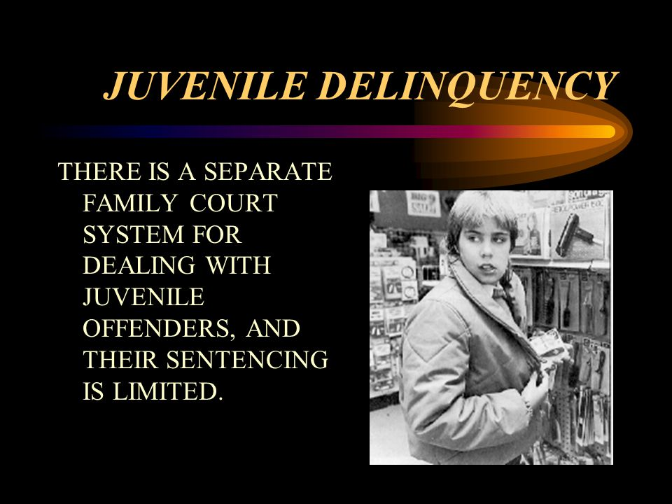 JUVENILE DELINQUENCY THERE IS A SEPARATE FAMILY COURT SYSTEM FOR DEALING WITH JUVENILE OFFENDERS, AND THEIR SENTENCING IS LIMITED.
