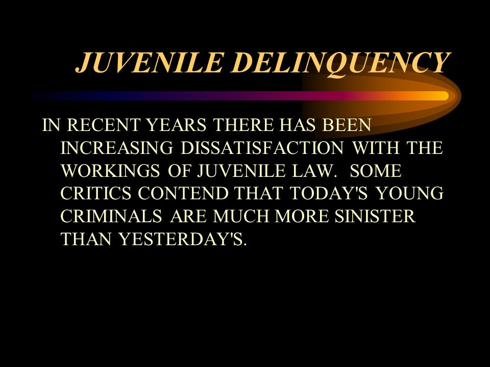 JUVENILE DELINQUENCY IN RECENT YEARS THERE HAS BEEN INCREASING DISSATISFACTION WITH THE WORKINGS OF JUVENILE LAW.