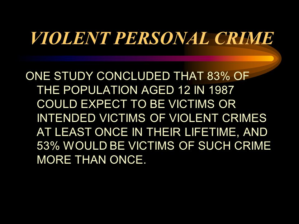 VIOLENT PERSONAL CRIME ONE STUDY CONCLUDED THAT 83% OF THE POPULATION AGED 12 IN 1987 COULD EXPECT TO BE VICTIMS OR INTENDED VICTIMS OF VIOLENT CRIMES AT LEAST ONCE IN THEIR LIFETIME, AND 53% WOULD BE VICTIMS OF SUCH CRIME MORE THAN ONCE.