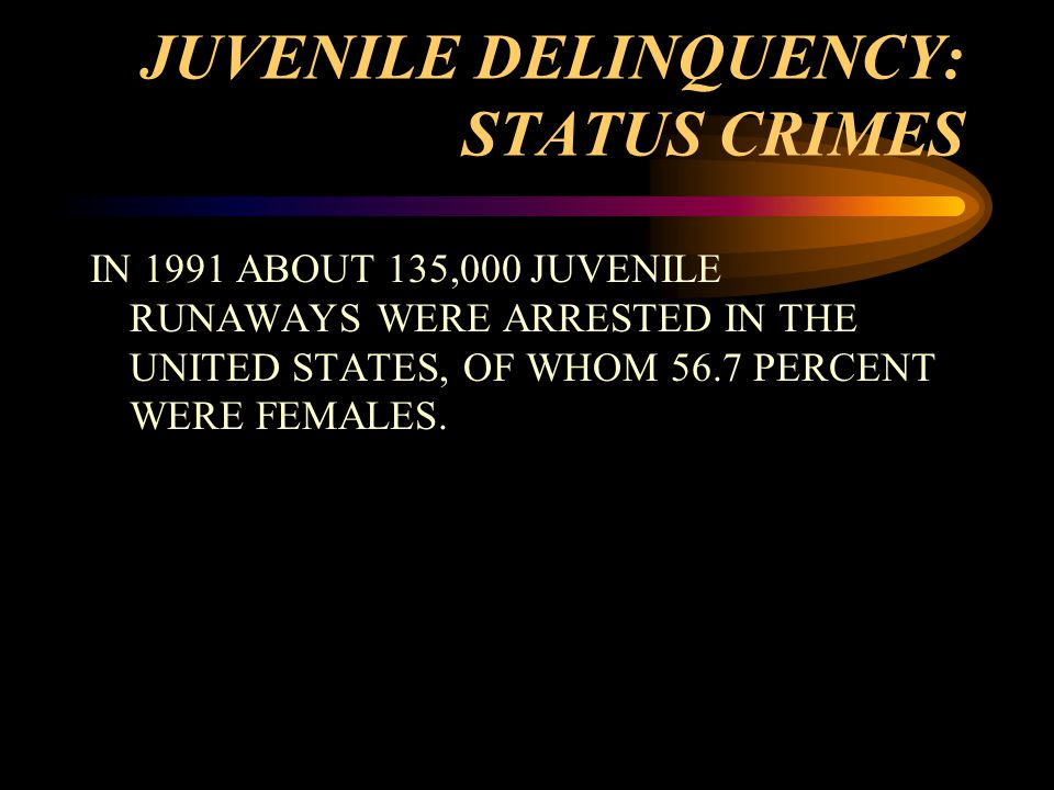 JUVENILE DELINQUENCY: STATUS CRIMES IN 1991 ABOUT 135,000 JUVENILE RUNAWAYS WERE ARRESTED IN THE UNITED STATES, OF WHOM 56.7 PERCENT WERE FEMALES.
