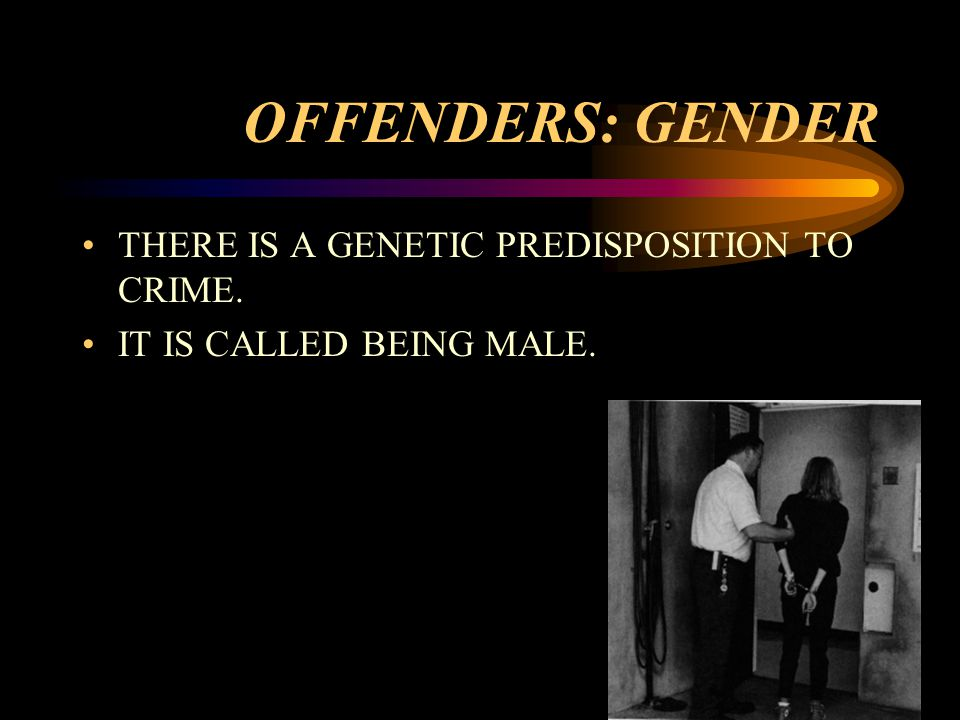OFFENDERS: GENDER THERE IS A GENETIC PREDISPOSITION TO CRIME. IT IS CALLED BEING MALE.