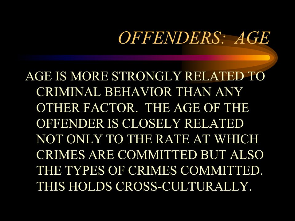 OFFENDERS: AGE AGE IS MORE STRONGLY RELATED TO CRIMINAL BEHAVIOR THAN ANY OTHER FACTOR.
