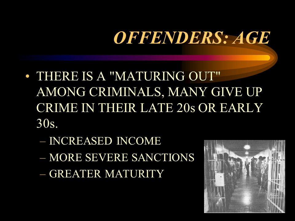 OFFENDERS: AGE THERE IS A MATURING OUT AMONG CRIMINALS, MANY GIVE UP CRIME IN THEIR LATE 20s OR EARLY 30s.