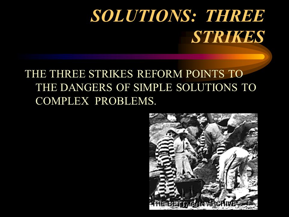 SOLUTIONS: THREE STRIKES THE THREE STRIKES REFORM POINTS TO THE DANGERS OF SIMPLE SOLUTIONS TO COMPLEX PROBLEMS.