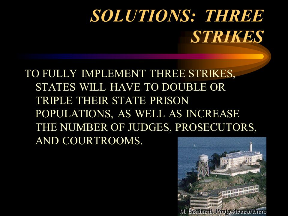 SOLUTIONS: THREE STRIKES TO FULLY IMPLEMENT THREE STRIKES, STATES WILL HAVE TO DOUBLE OR TRIPLE THEIR STATE PRISON POPULATIONS, AS WELL AS INCREASE THE NUMBER OF JUDGES, PROSECUTORS, AND COURTROOMS.
