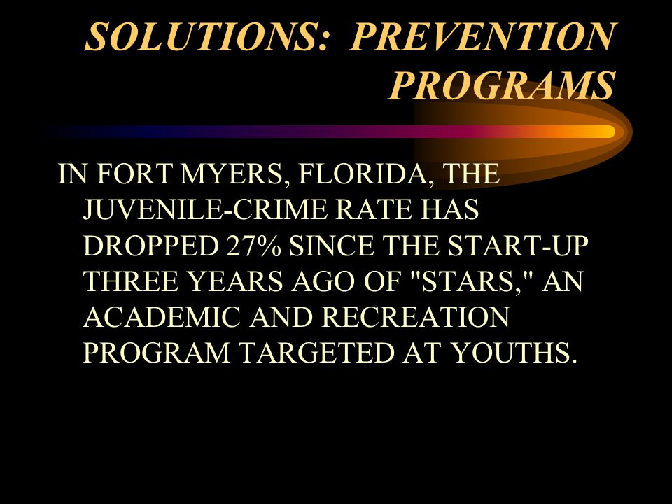 SOLUTIONS: PREVENTION PROGRAMS IN FORT MYERS, FLORIDA, THE JUVENILE-CRIME RATE HAS DROPPED 27% SINCE THE START-UP THREE YEARS AGO OF STARS, AN ACADEMIC AND RECREATION PROGRAM TARGETED AT YOUTHS.