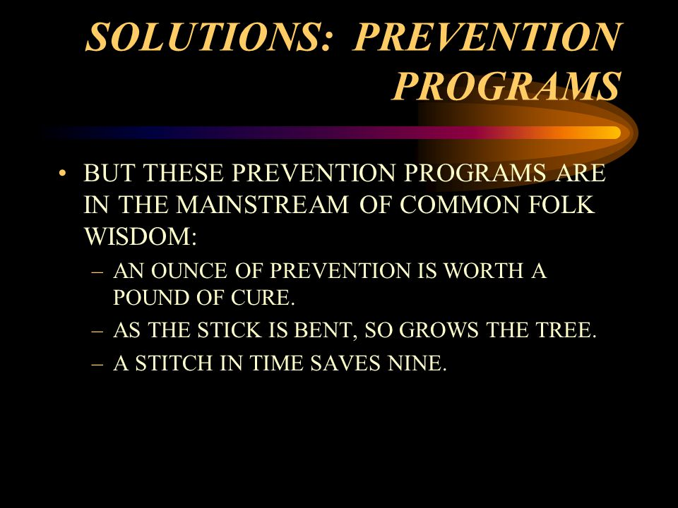 SOLUTIONS: PREVENTION PROGRAMS BUT THESE PREVENTION PROGRAMS ARE IN THE MAINSTREAM OF COMMON FOLK WISDOM: –AN OUNCE OF PREVENTION IS WORTH A POUND OF CURE.
