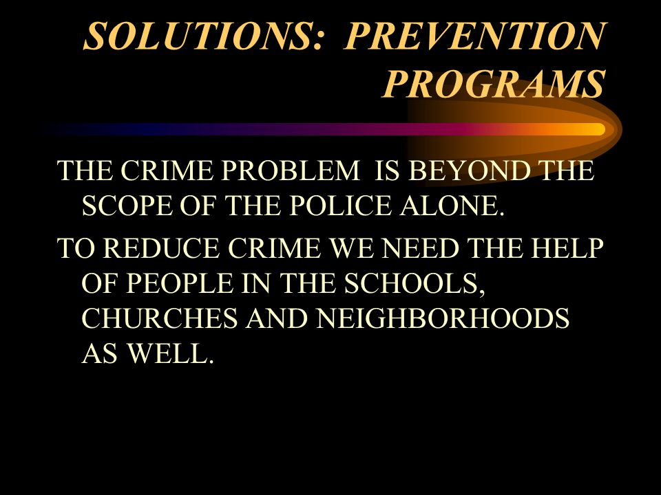 SOLUTIONS: PREVENTION PROGRAMS THE CRIME PROBLEM IS BEYOND THE SCOPE OF THE POLICE ALONE.