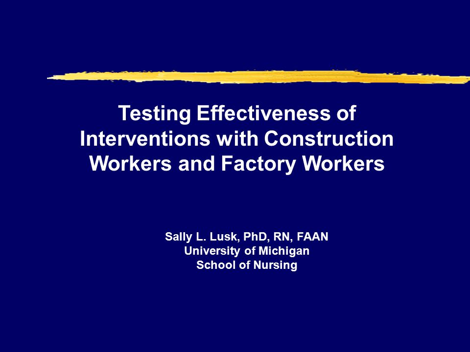 Testing Effectiveness of Interventions with Construction Workers and Factory Workers Sally L.