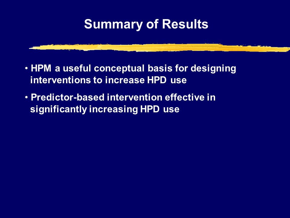 Summary of Results HPM a useful conceptual basis for designing interventions to increase HPD use Predictor-based intervention effective in significantly increasing HPD use