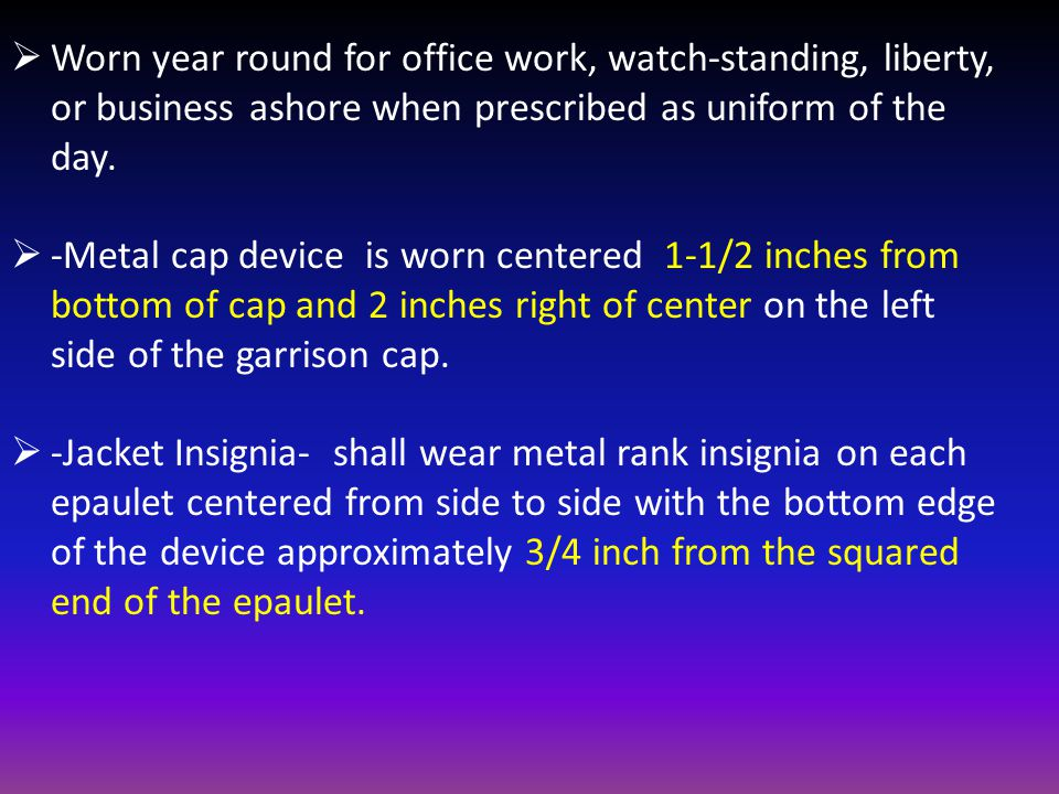  Worn year round for office work, watch-standing, liberty, or business ashore when prescribed as uniform of the day.  -Metal cap device is worn cent