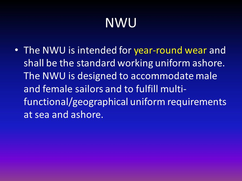 NWU The NWU is intended for year-round wear and shall be the standard working uniform ashore. The NWU is designed to accommodate male and female sailo