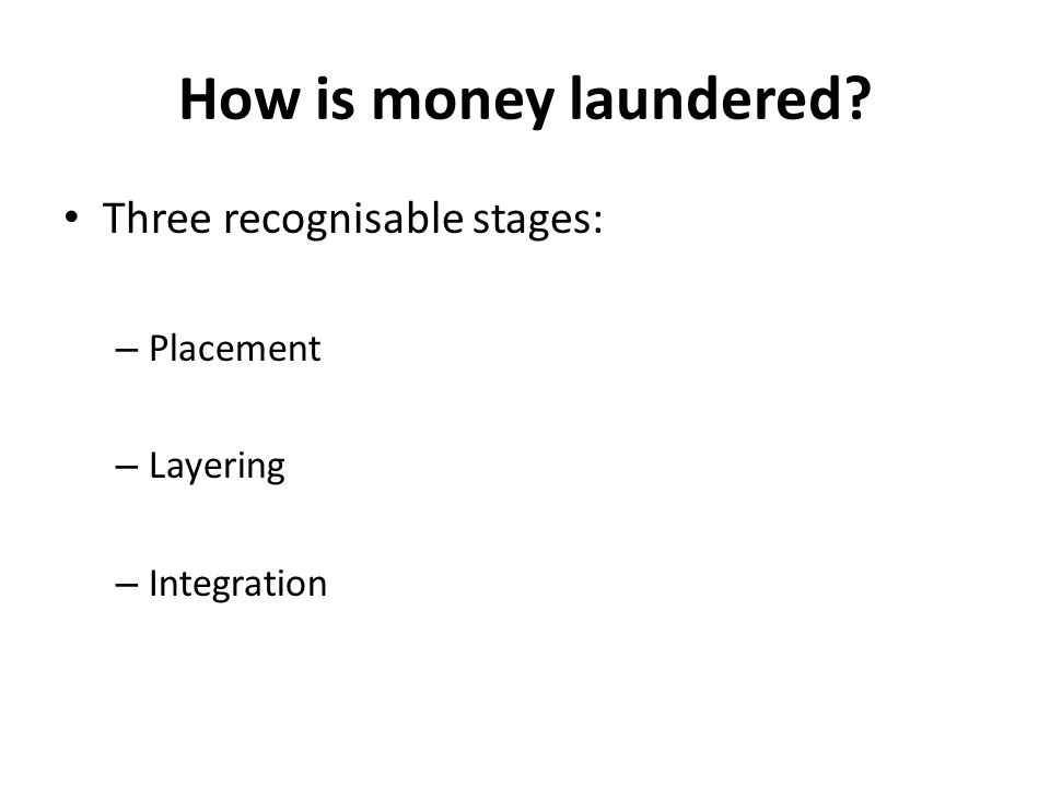 How is money laundered? Three recognisable stages: – Placement – Layering – Integration