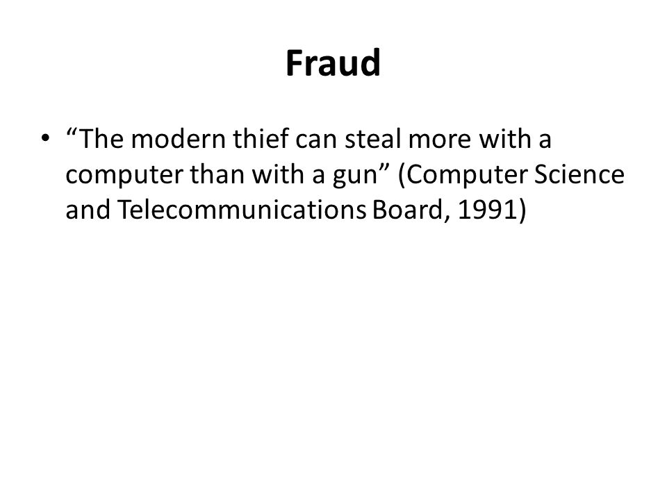 Fraud The modern thief can steal more with a computer than with a gun (Computer Science and Telecommunications Board, 1991)