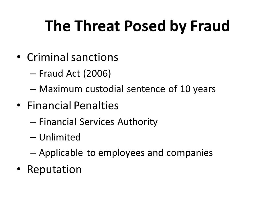 The Threat Posed by Fraud Criminal sanctions – Fraud Act (2006) – Maximum custodial sentence of 10 years Financial Penalties – Financial Services Authority – Unlimited – Applicable to employees and companies Reputation