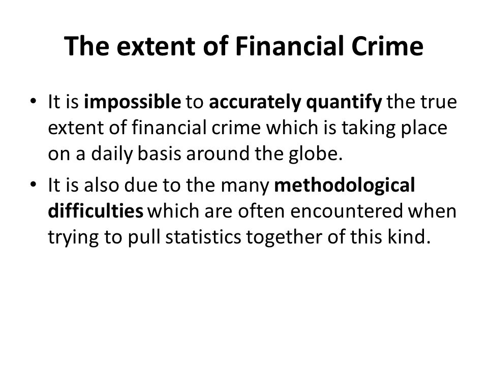 The extent of Financial Crime Fraud National Fraud Authority (2011) – £39bn National Fraud Authority (2012) – 73bn National Fraud Authority (2013) – £52bn