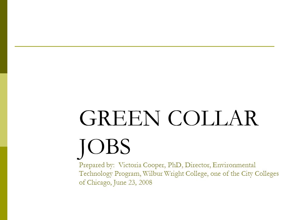 GREEN COLLAR JOBS Prepared by: Victoria Cooper, PhD, Director, Environmental Technology Program, Wilbur Wright College, one of the City Colleges of Chicago, June 23, 2008 Chicagoland Green Collar Jobs Initiative