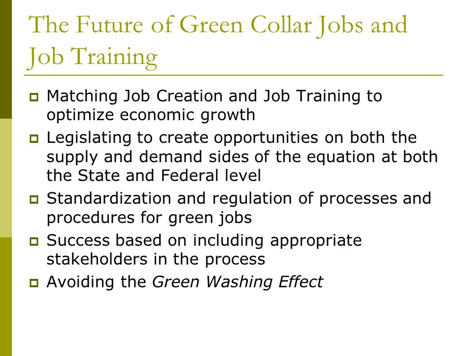 The Future of Green Collar Jobs and Job Training  Matching Job Creation and Job Training to optimize economic growth  Legislating to create opportunities on both the supply and demand sides of the equation at both the State and Federal level  Standardization and regulation of processes and procedures for green jobs  Success based on including appropriate stakeholders in the process  Avoiding the Green Washing Effect