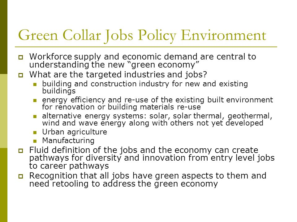 Green Collar Jobs Policy Environment  Workforce supply and economic demand are central to understanding the new green economy  What are the targeted industries and jobs.