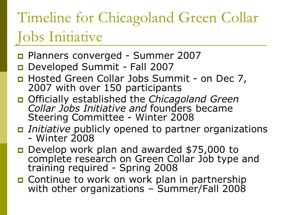 Timeline for Chicagoland Green Collar Jobs Initiative  Planners converged - Summer 2007  Developed Summit - Fall 2007  Hosted Green Collar Jobs Summit - on Dec 7, 2007 with over 150 participants  Officially established the Chicagoland Green Collar Jobs Initiative and founders became Steering Committee - Winter 2008  Initiative publicly opened to partner organizations - Winter 2008  Develop work plan and awarded $75,000 to complete research on Green Collar Job type and training required - Spring 2008  Continue to work on work plan in partnership with other organizations – Summer/Fall 2008