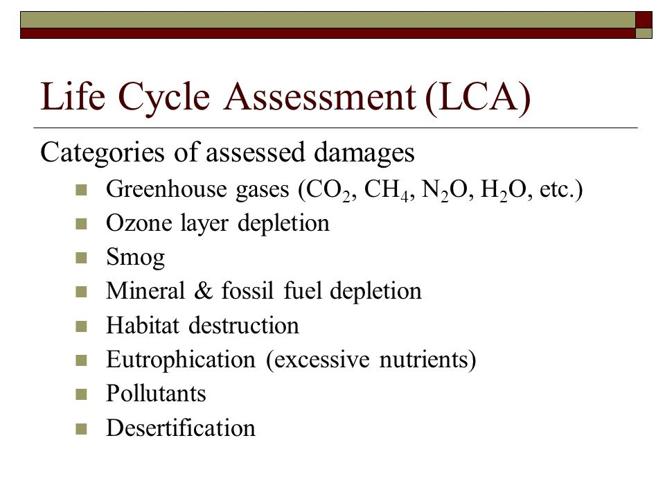 Life Cycle Assessment (LCA) Categories of assessed damages Greenhouse gases (CO 2, CH 4, N 2 O, H 2 O, etc.) Ozone layer depletion Smog Mineral & fossil fuel depletion Habitat destruction Eutrophication (excessive nutrients) Pollutants Desertification