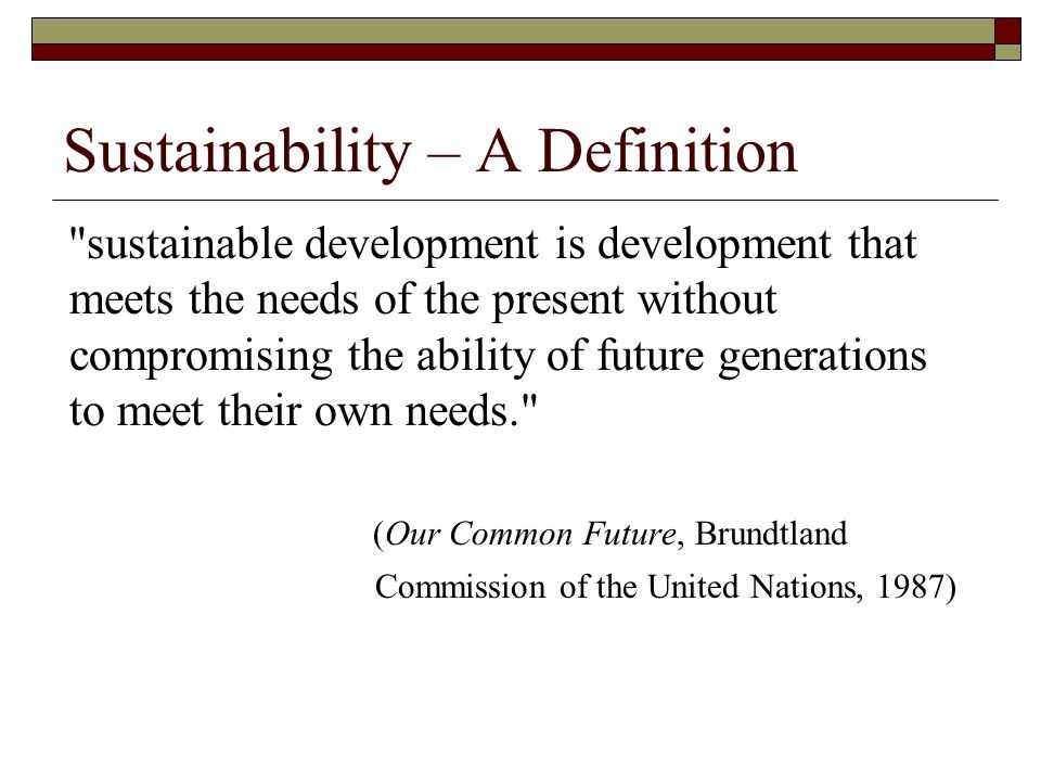Sustainability – A Definition sustainable development is development that meets the needs of the present without compromising the ability of future generations to meet their own needs. (Our Common Future, Brundtland Commission of the United Nations, 1987)