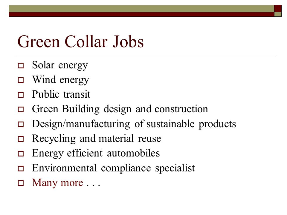 Green Collar Jobs  Solar energy  Wind energy  Public transit  Green Building design and construction  Design/manufacturing of sustainable product