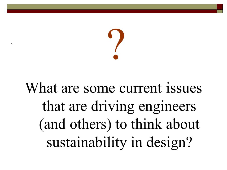 What are some current issues that are driving engineers (and others) to think about sustainability in design