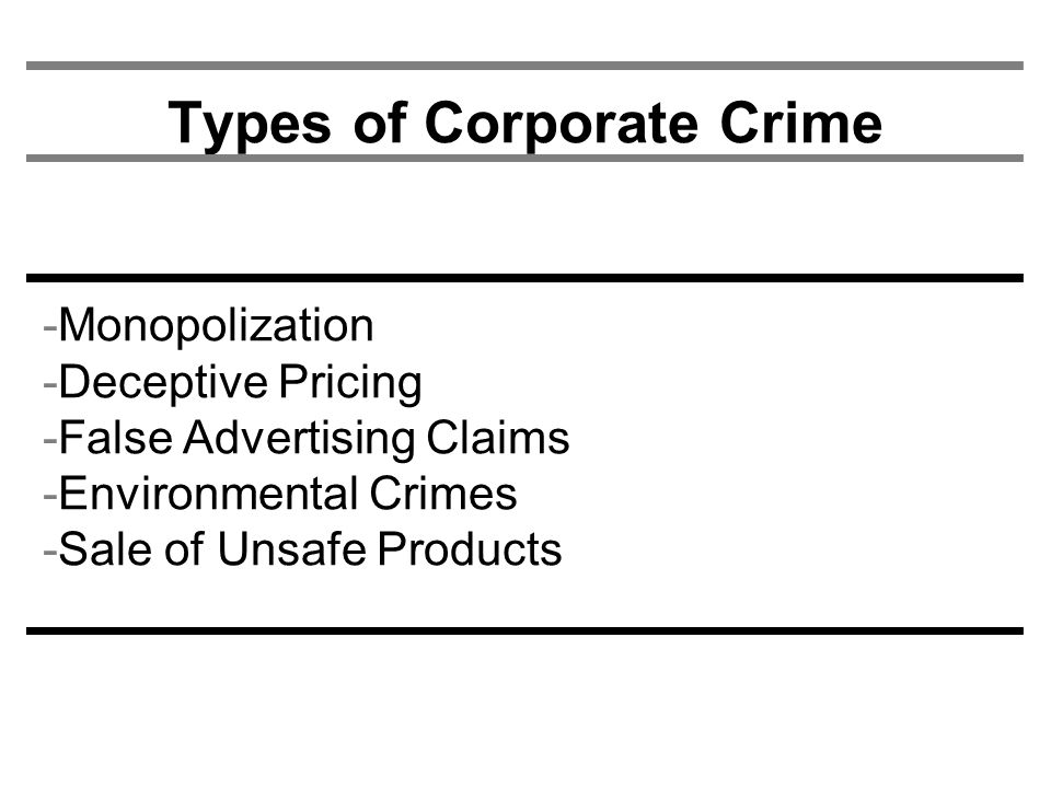 Types of Corporate Crime -Monopolization -Deceptive Pricing -False Advertising Claims -Environmental Crimes -Sale of Unsafe Products