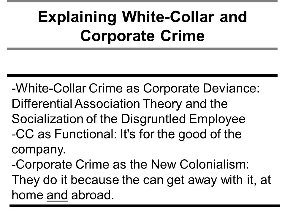 Explaining White-Collar and Corporate Crime -White-Collar Crime as Corporate Deviance: Differential Association Theory and the Socialization of the Disgruntled Employee -CC as Functional: It s for the good of the company.