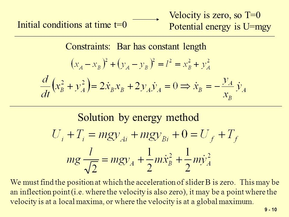 9 - 10 Solution by energy method Velocity is zero, so T=0 Potential energy is U=mgy Constraints: Bar has constant length We must find the position at