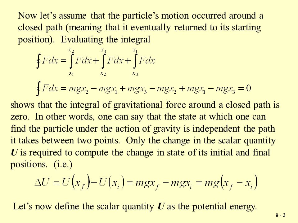9 - 4 Now let's assume that the particle's motion around a closed path is due to the force by a spring… The scalar quantity U is now called the potential energy of the spring.