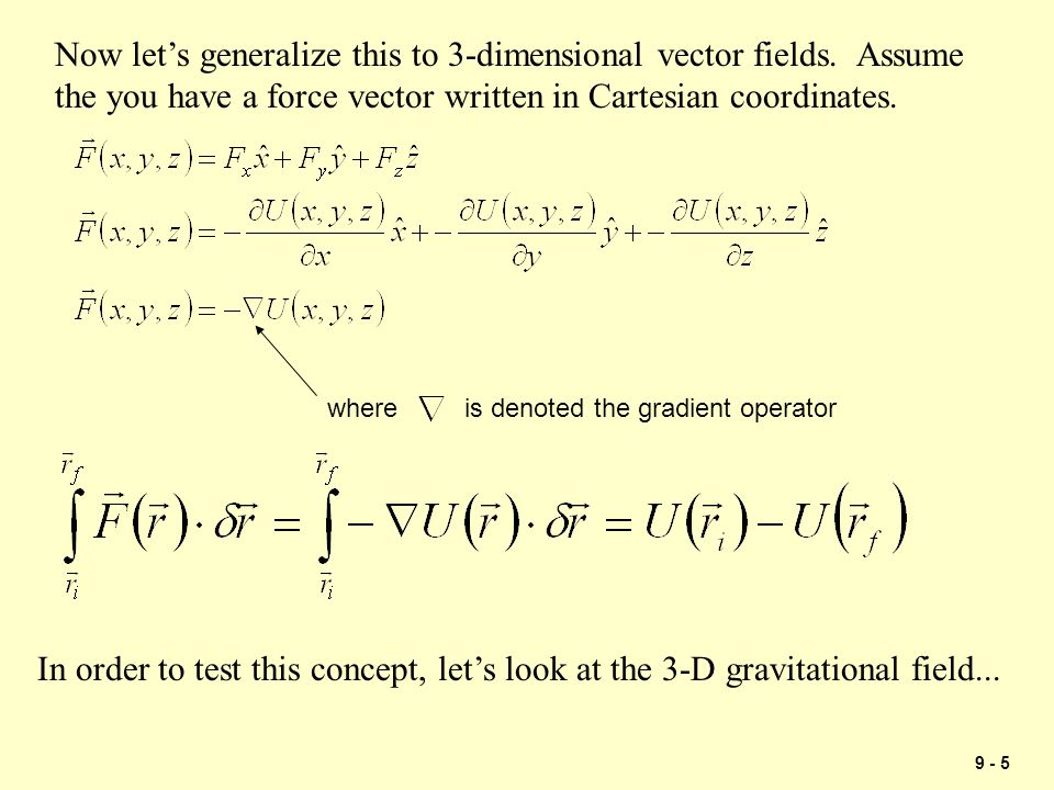 9 - 6 The force of gravity can be written as the gradient of a scalar function: Since the integral of the force over a closed path is zero, gravity can be defined as a conservative force even in three dimensions.