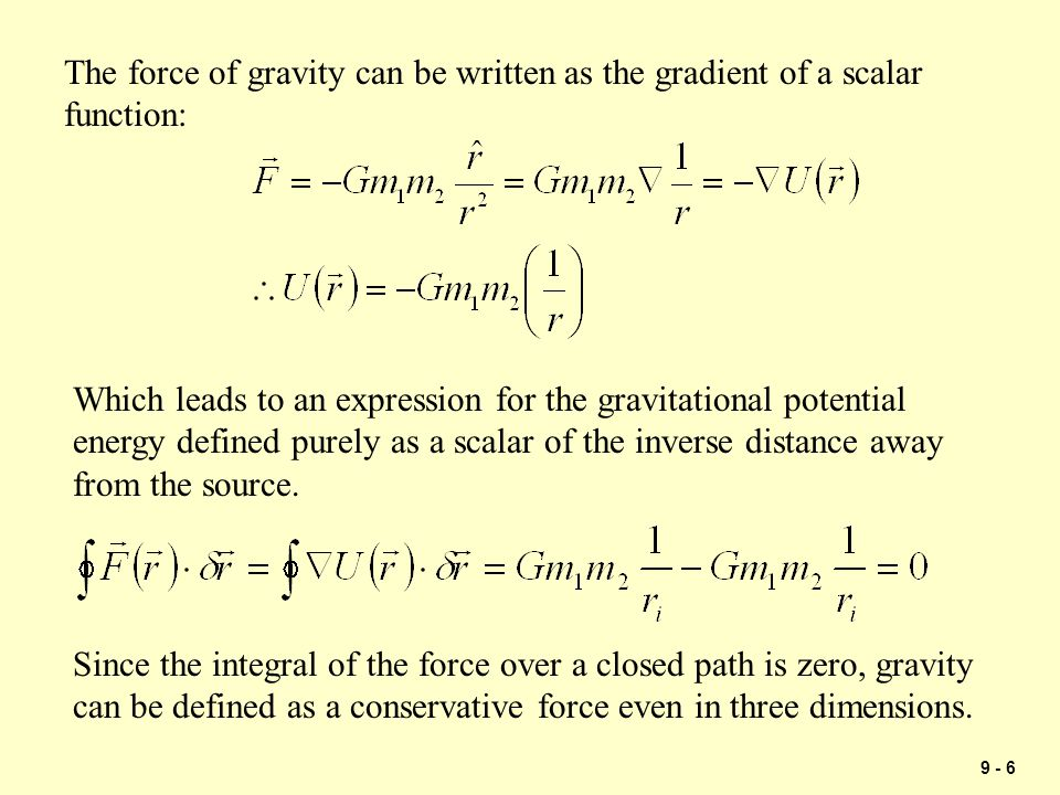 9 - 6 The force of gravity can be written as the gradient of a scalar function: Since the integral of the force over a closed path is zero, gravity ca
