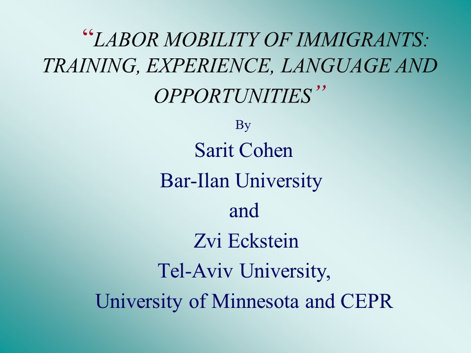 LABOR MOBILITY OF IMMIGRANTS: TRAINING, EXPERIENCE, LANGUAGE AND OPPORTUNITIES By Sarit Cohen Bar-Ilan University and Zvi Eckstein Tel-Aviv University, University of Minnesota and CEPR