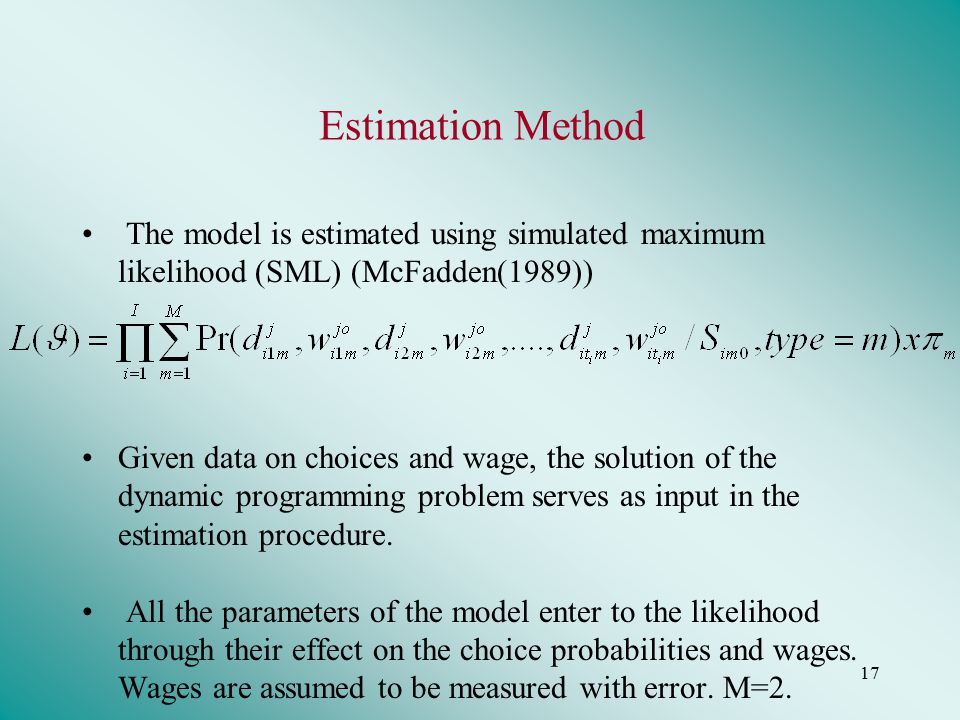 17 Estimation Method The model is estimated using simulated maximum likelihood (SML) (McFadden(1989)) Given data on choices and wage, the solution of the dynamic programming problem serves as input in the estimation procedure.