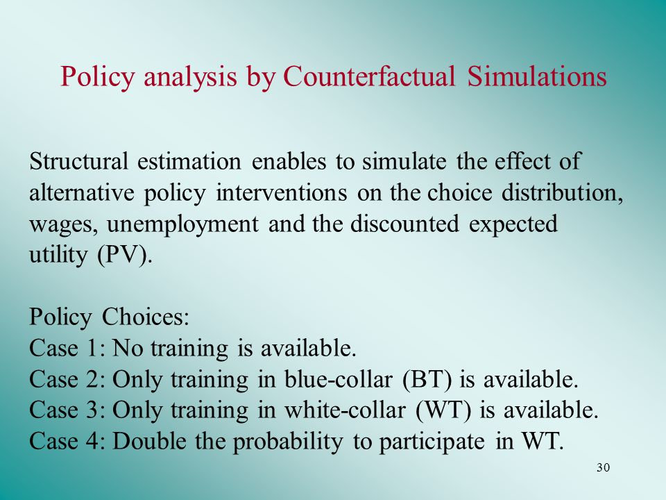 30 Policy analysis by Counterfactual Simulations Structural estimation enables to simulate the effect of alternative policy interventions on the choice distribution, wages, unemployment and the discounted expected utility (PV).